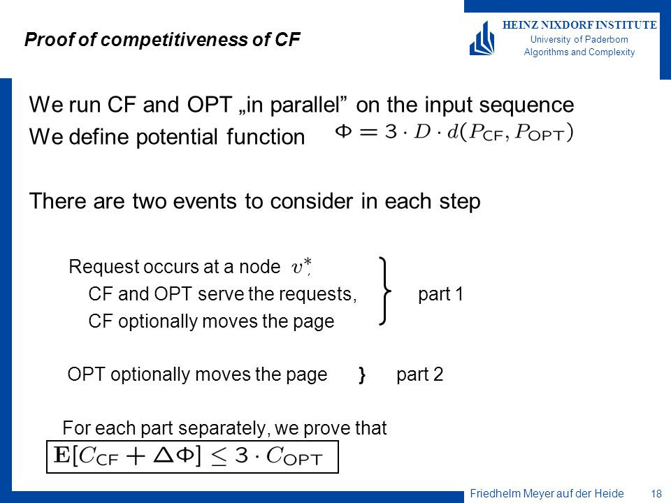 Friedhelm Meyer auf der Heide 18 HEINZ NIXDORF INSTITUTE University of Paderborn Algorithms and Complexity Proof of competitiveness of CF We run CF an