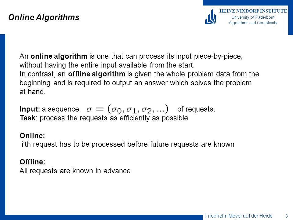 Friedhelm Meyer auf der Heide 3 HEINZ NIXDORF INSTITUTE University of Paderborn Algorithms and Complexity Online Algorithms An online algorithm is one