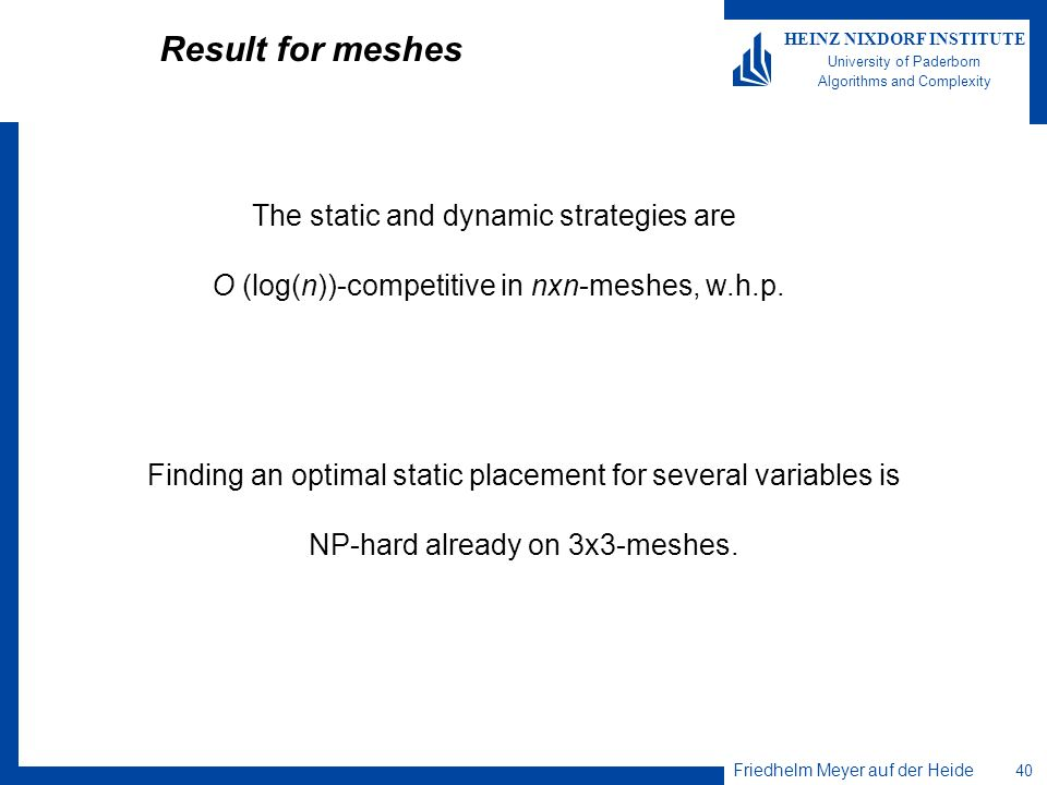 Friedhelm Meyer auf der Heide 40 HEINZ NIXDORF INSTITUTE University of Paderborn Algorithms and Complexity Result for meshes The static and dynamic st