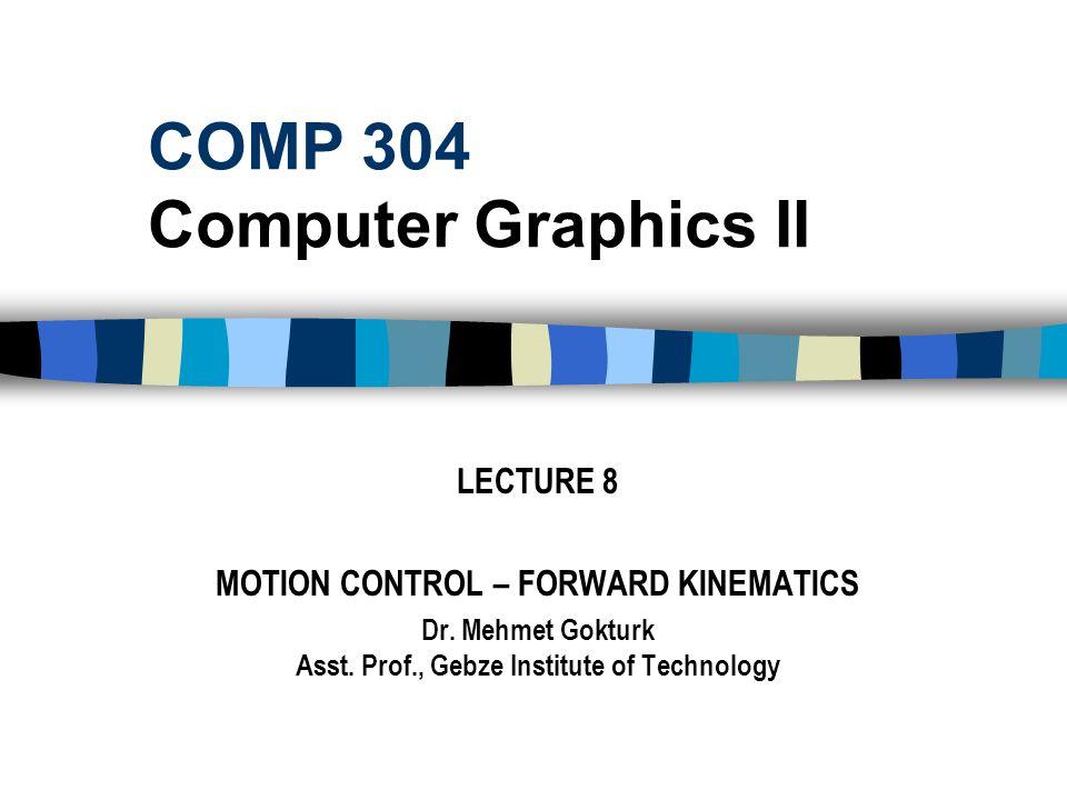 COMP 304 Computer Graphics II LECTURE 8 MOTION CONTROL – FORWARD KINEMATICS Dr. Mehmet Gokturk Asst. Prof., Gebze Institute of Technology