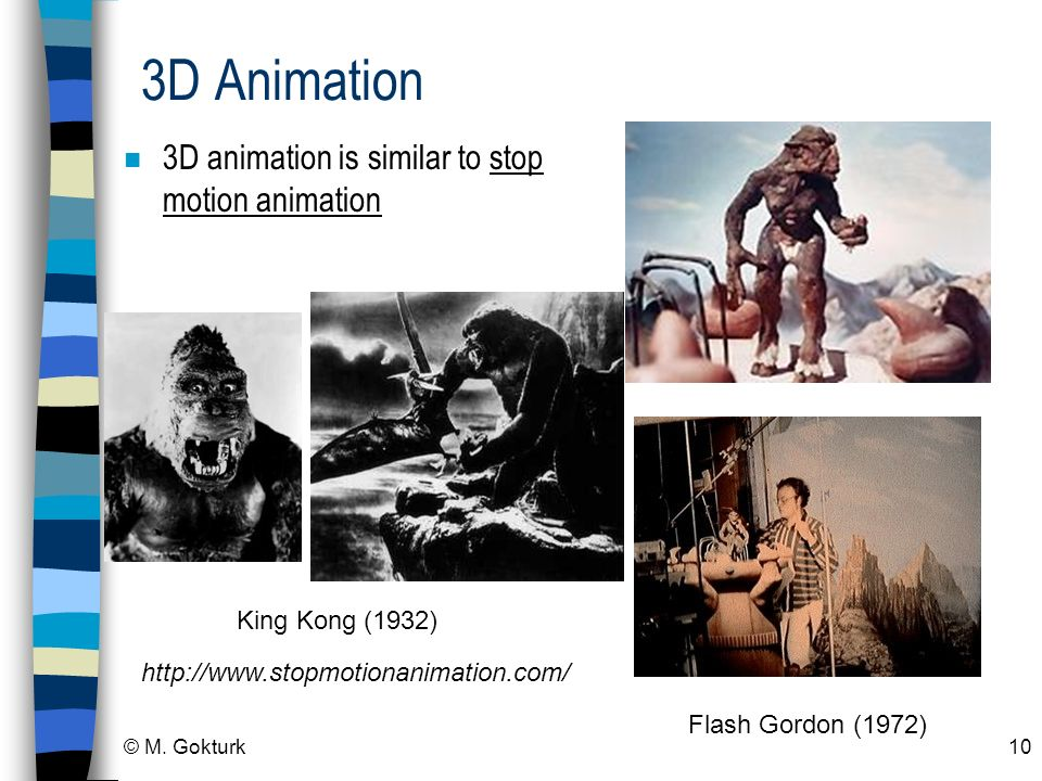 © M. Gokturk10 3D Animation n 3D animation is similar to stop motion animation King Kong (1932) Flash Gordon (1972) http://www.stopmotionanimation.com
