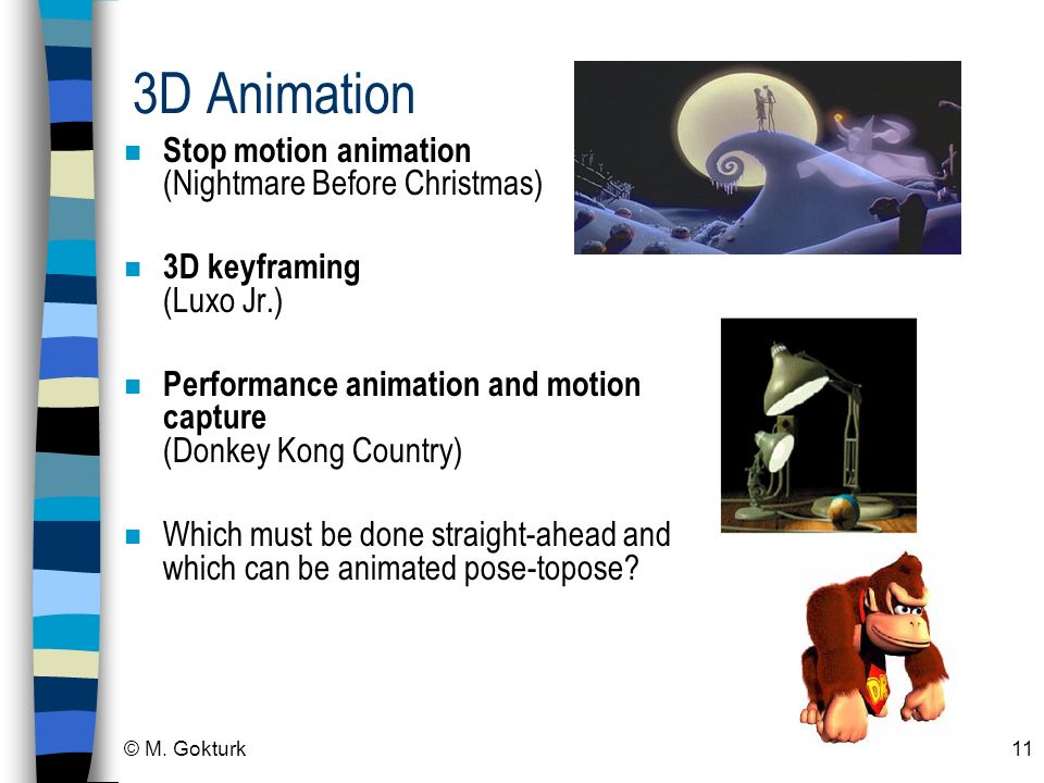 © M. Gokturk11 3D Animation n Stop motion animation (Nightmare Before Christmas) n 3D keyframing (Luxo Jr.) n Performance animation and motion capture