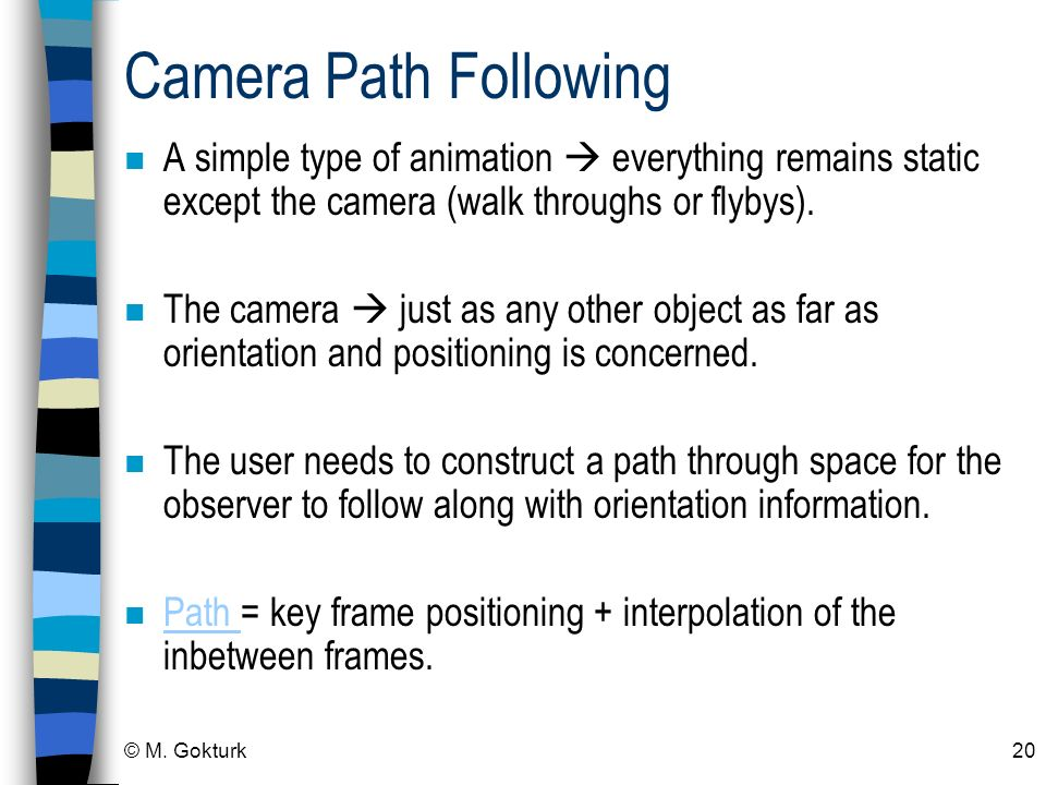 © M. Gokturk20 Camera Path Following n A simple type of animation everything remains static except the camera (walk throughs or flybys). n The camera