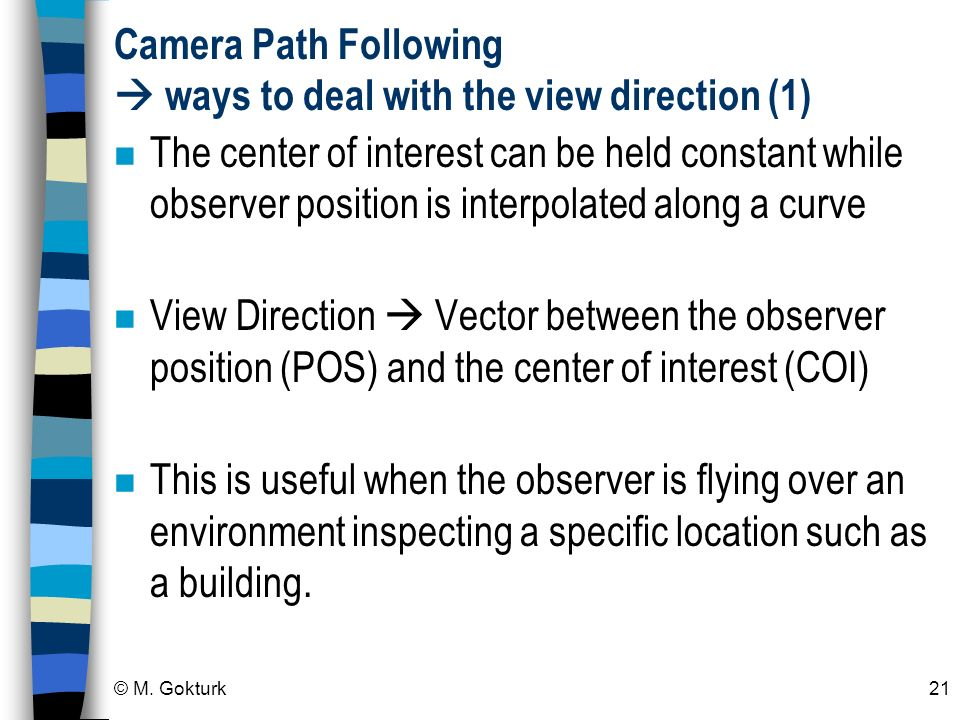 © M. Gokturk21 Camera Path Following ways to deal with the view direction (1) n The center of interest can be held constant while observer position is