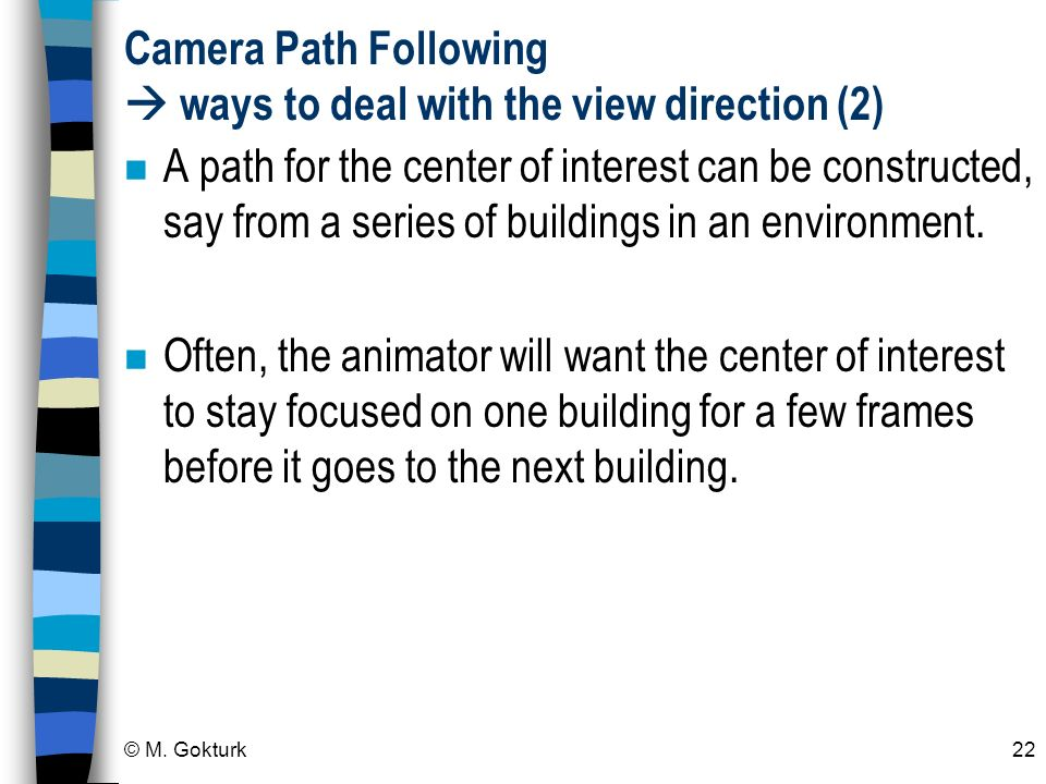 © M. Gokturk22 Camera Path Following ways to deal with the view direction (2) n A path for the center of interest can be constructed, say from a serie