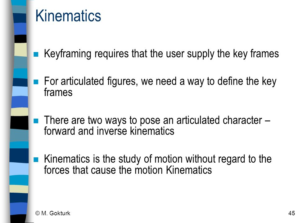 © M. Gokturk45 Kinematics n Keyframing requires that the user supply the key frames n For articulated figures, we need a way to define the key frames