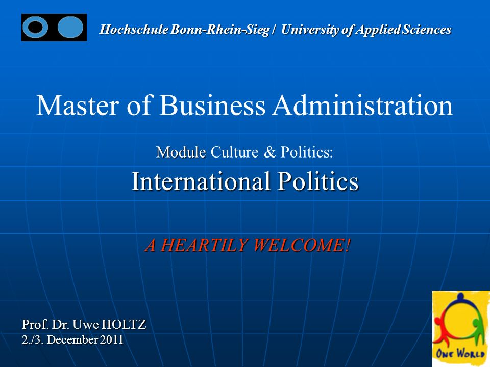 11 Master of Business Administration Module Module Culture & Politics: International Politics A HEARTILY WELCOME! A HEARTILY WELCOME! Prof. Dr. Uwe HO