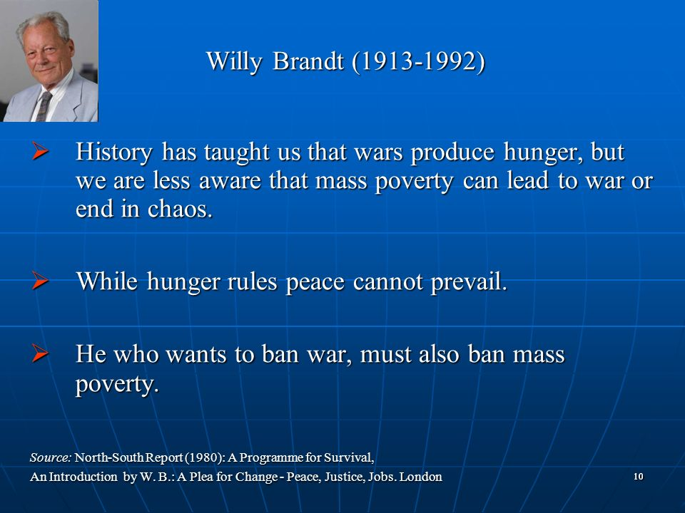 1010 Willy Brandt (1913-1992) History has taught us that wars produce hunger, but we are less aware that mass poverty can lead to war or end in chaos.