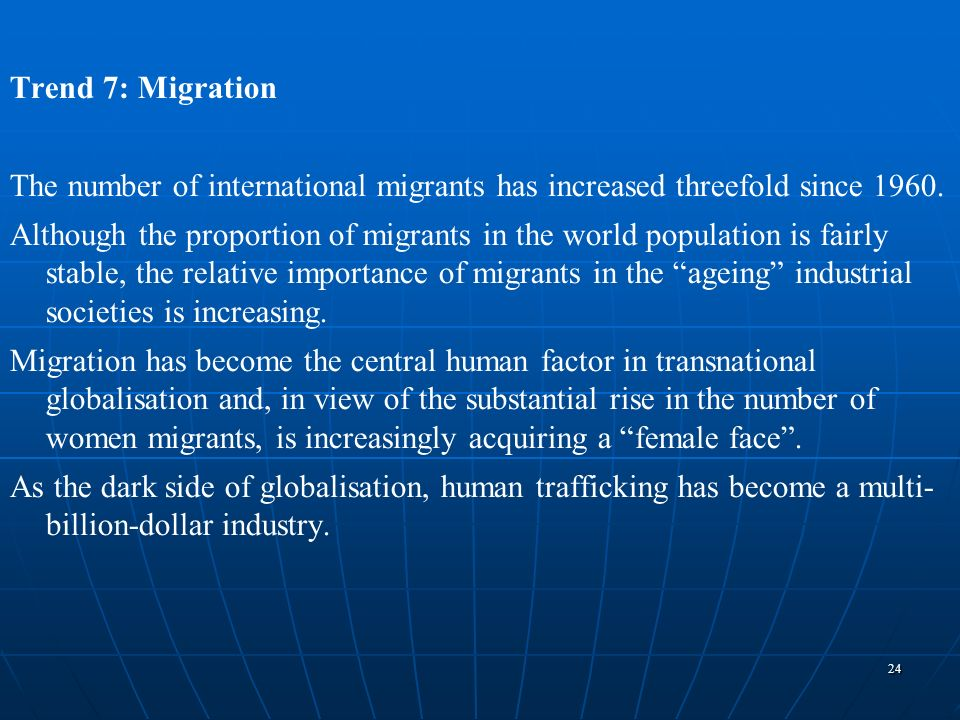 24 Trend 7: Migration The number of international migrants has increased threefold since 1960. Although the proportion of migrants in the world popula