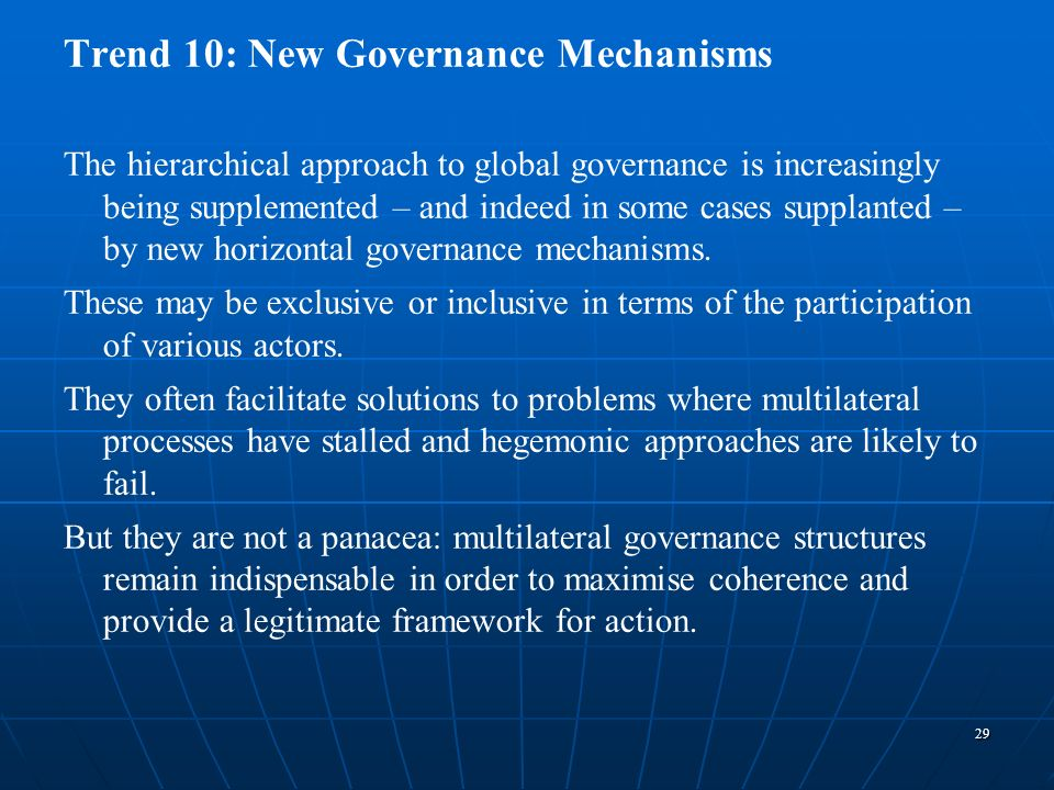 29 Trend 10: New Governance Mechanisms The hierarchical approach to global governance is increasingly being supplemented – and indeed in some cases su