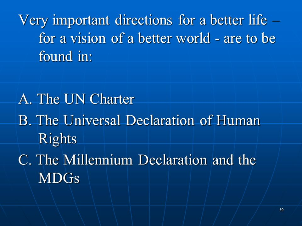 39 Very important directions for a better life – for a vision of a better world - are to be found in: A. The UN Charter B. The Universal Declaration o