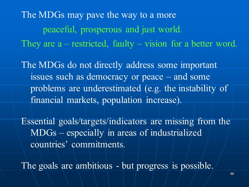 46 The MDGs may pave the way to a more peaceful, prosperous and just world. They are a – restricted, faulty – vision for a better word. The MDGs do no
