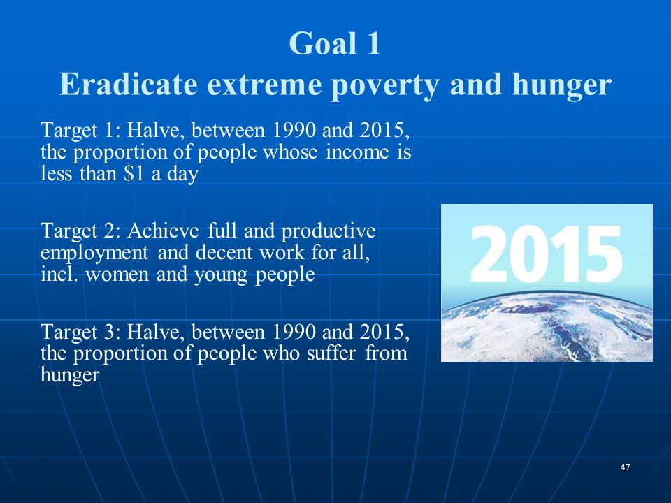 47 Goal 1 Eradicate extreme poverty and hunger Target 1: Halve, between 1990 and 2015, the proportion of people whose income is less than $1 a day Tar