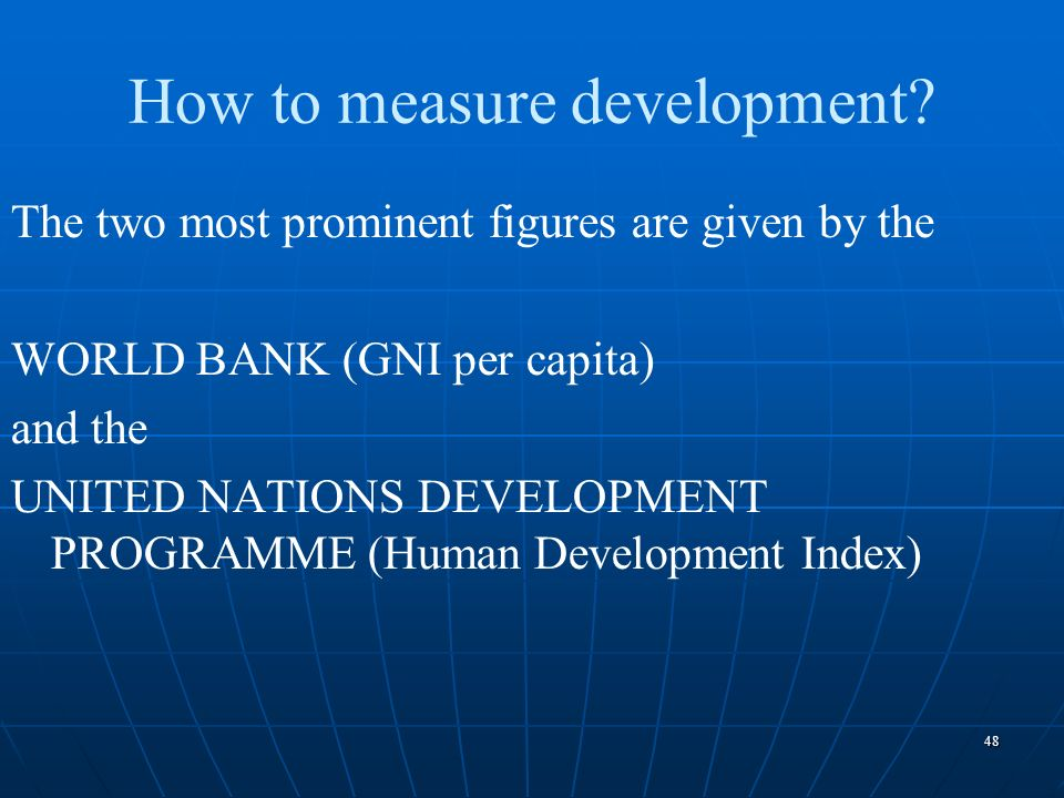48 How to measure development? The two most prominent figures are given by the WORLD BANK (GNI per capita) and the UNITED NATIONS DEVELOPMENT PROGRAMM