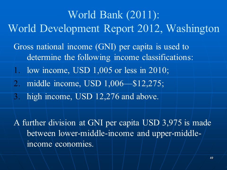49 World Bank (2011): World Development Report 2012, Washington Gross national income (GNI) per capita is used to determine the following income class