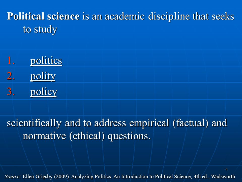 66 Political science is an academic discipline that seeks to study 1.politics 2.polity 3.policy scientifically and to address empirical (factual) and