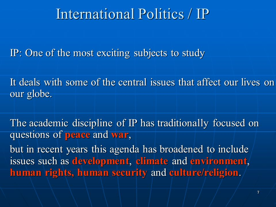 77 International Politics / IP IP: One of the most exciting subjects to study It deals with some of the central issues that affect our lives on our gl