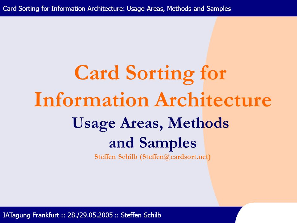 Card Sorting for Information Architecture: Usage Areas, Methods and Samples IATagung Frankfurt :: 28./29.05.2005 :: Steffen Schilb Card Sorting for In