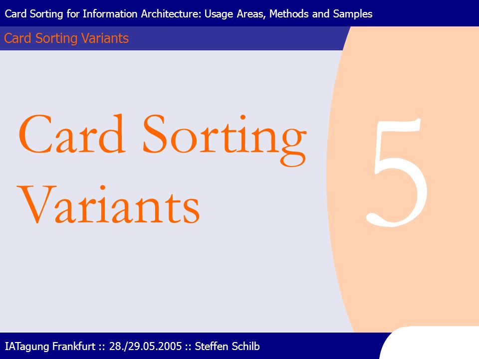 Card Sorting Variants Card Sorting for Information Architecture: Usage Areas, Methods and Samples IATagung Frankfurt :: 28./29.05.2005 :: Steffen Schi