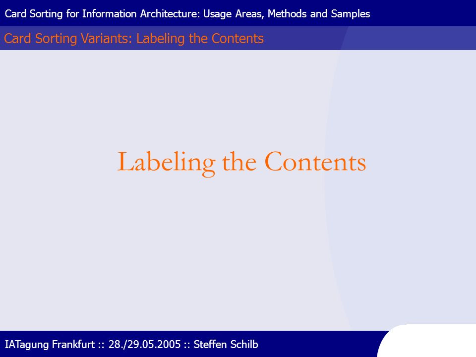 Card Sorting Variants: Labeling the Contents Card Sorting for Information Architecture: Usage Areas, Methods and Samples IATagung Frankfurt :: 28./29.