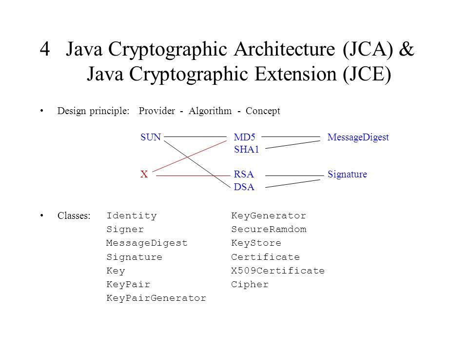 4 Java Cryptographic Architecture (JCA) & Java Cryptographic Extension (JCE) Design principle: Provider - Algorithm - Concept Classes: Identity Signer