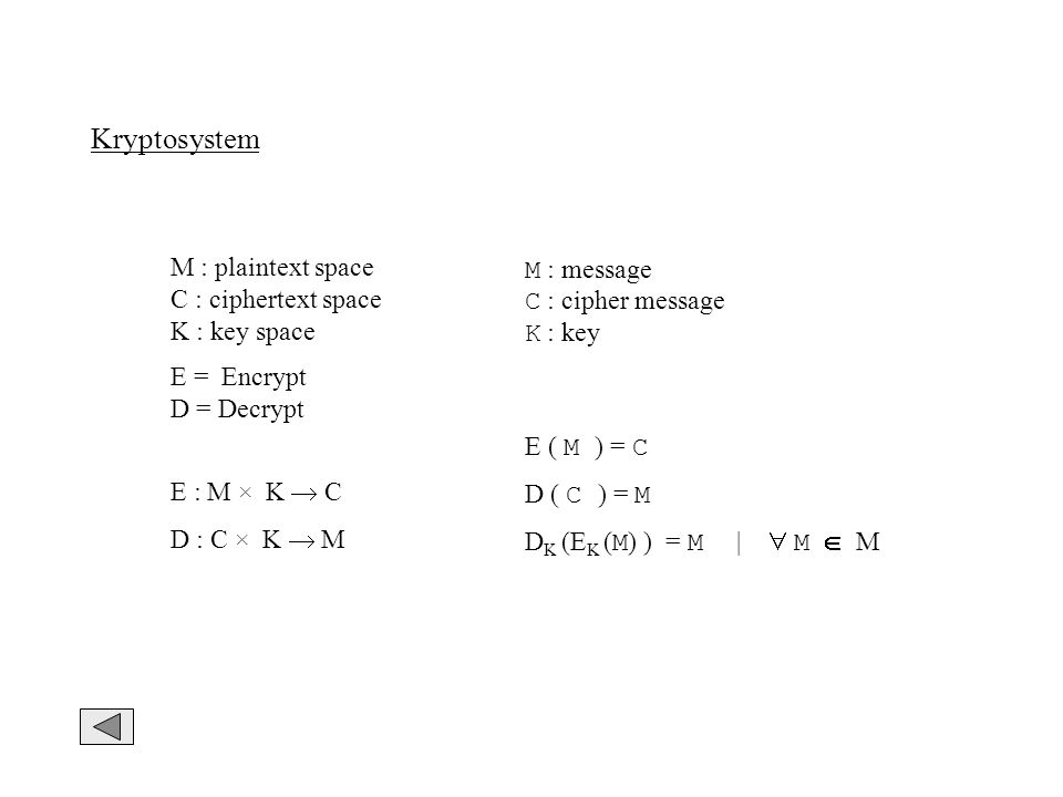 Kryptosystem M : plaintext space C : ciphertext space K : key space M : message C : cipher message K : key E : M × K C D : C × K M E ( M ) = C D ( C )