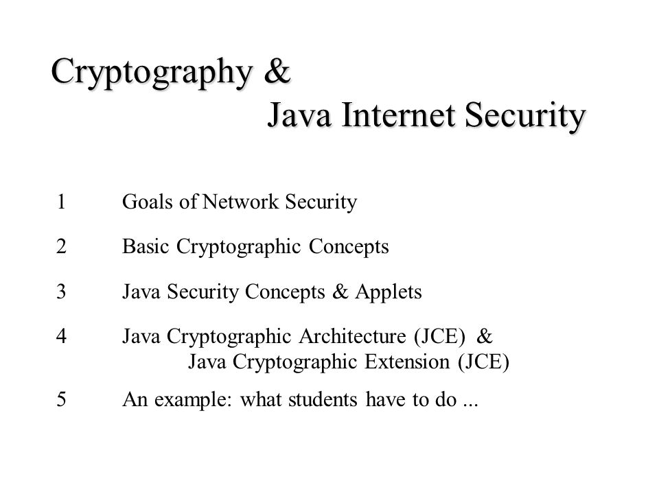 Cryptography & Java Internet Security 1Goals of Network Security 2Basic Cryptographic Concepts 3Java Security Concepts & Applets 4Java Cryptographic Architecture (JCE) & Java Cryptographic Extension (JCE) 5An example: what students have to do...