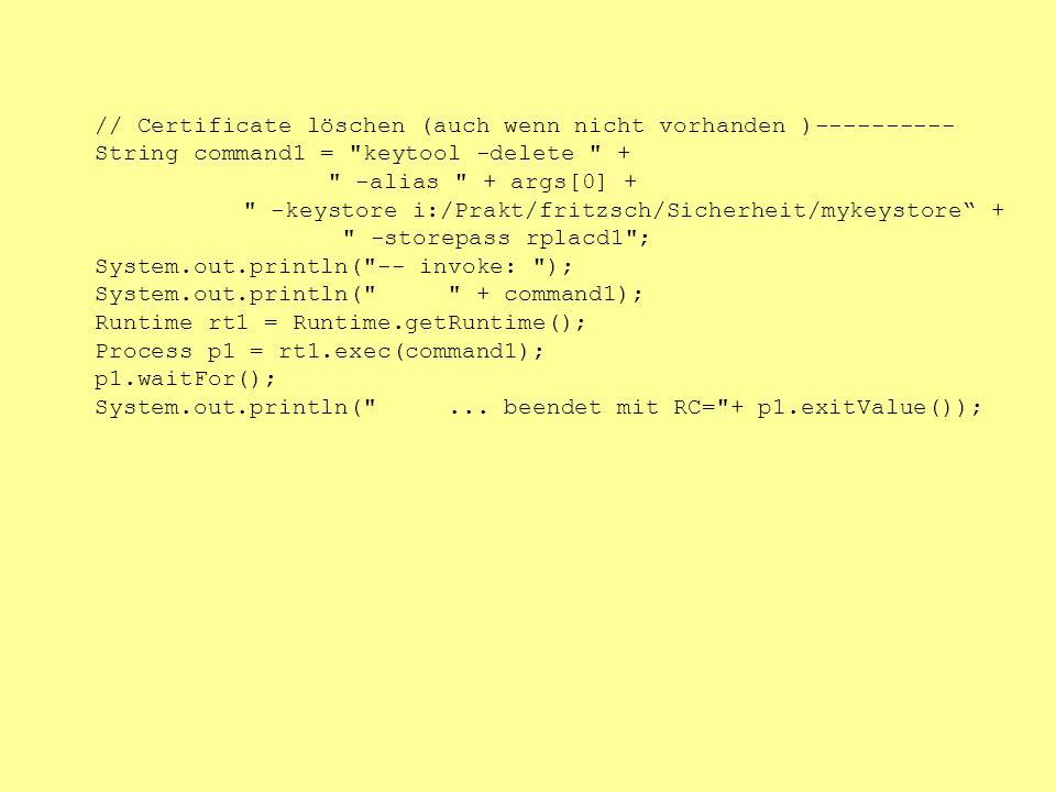 // Certificate löschen (auch wenn nicht vorhanden )---------- String command1 = keytool -delete + -alias + args[0] + -keystore i:/Prakt/fritzsch/Sicherheit/mykeystore + -storepass rplacd1 ; System.out.println( -- invoke: ); System.out.println( + command1); Runtime rt1 = Runtime.getRuntime(); Process p1 = rt1.exec(command1); p1.waitFor(); System.out.println( ...