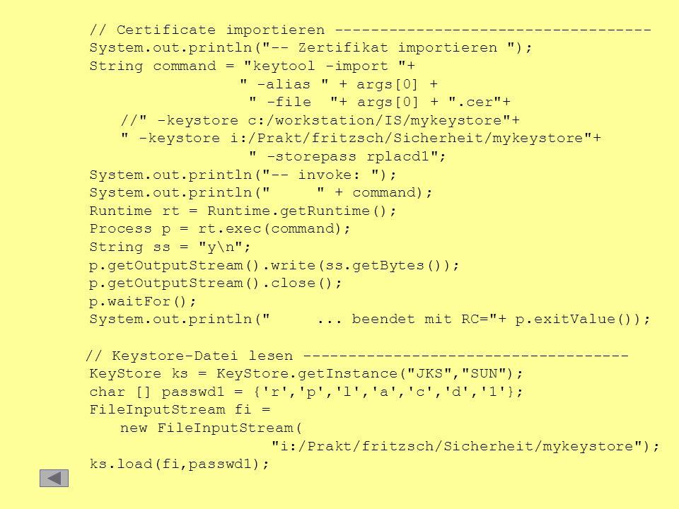 // Certificate importieren ----------------------------------- System.out.println( -- Zertifikat importieren ); String command = keytool -import + -alias + args[0] + -file + args[0] + .cer + // -keystore c:/workstation/IS/mykeystore + -keystore i:/Prakt/fritzsch/Sicherheit/mykeystore + -storepass rplacd1 ; System.out.println( -- invoke: ); System.out.println( + command); Runtime rt = Runtime.getRuntime(); Process p = rt.exec(command); String ss = y\n ; p.getOutputStream().write(ss.getBytes()); p.getOutputStream().close(); p.waitFor(); System.out.println( ...