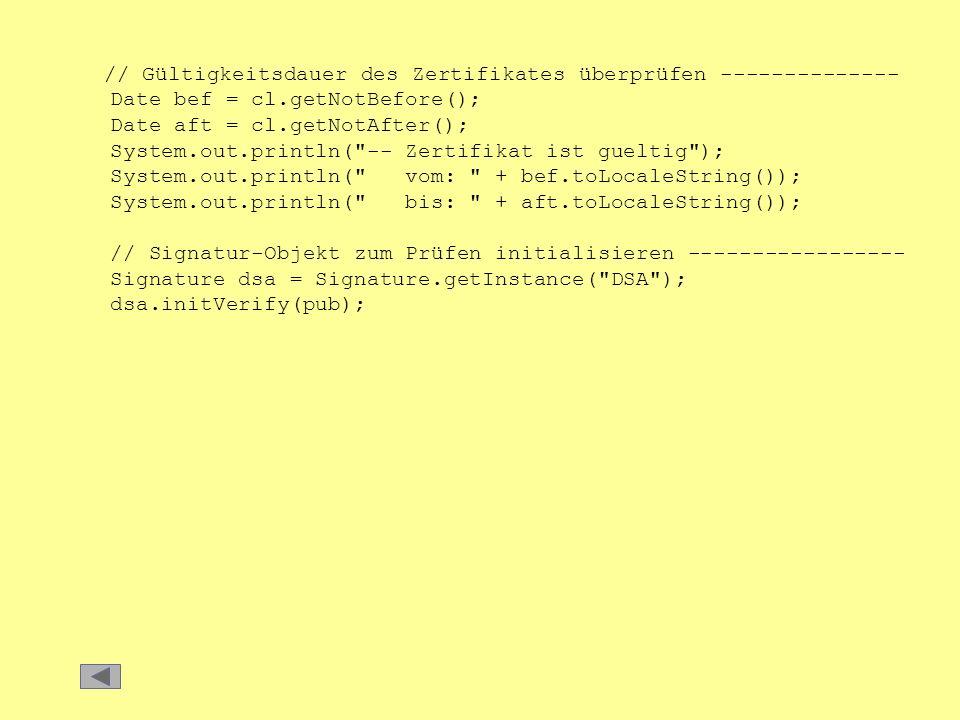 // Gültigkeitsdauer des Zertifikates überprüfen -------------- Date bef = cl.getNotBefore(); Date aft = cl.getNotAfter(); System.out.println( -- Zertifikat ist gueltig ); System.out.println( vom: + bef.toLocaleString()); System.out.println( bis: + aft.toLocaleString()); // Signatur-Objekt zum Prüfen initialisieren ----------------- Signature dsa = Signature.getInstance( DSA ); dsa.initVerify(pub);