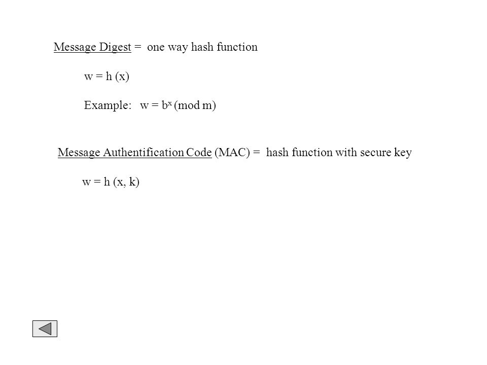 Message Digest = one way hash function w = h (x) Example: w = b x (mod m) Message Authentification Code (MAC) = hash function with secure key w = h (x, k)