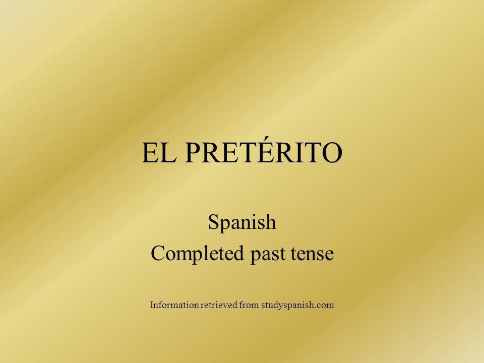 EL PRETÉRITO Spanish Completed past tense Information retrieved from studyspanish.com