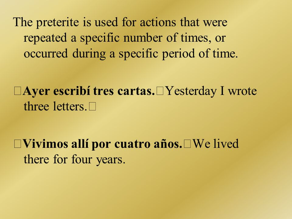 The preterite is used for actions that were repeated a specific number of times, or occurred during a specific period of time. Ayer escribí tres carta
