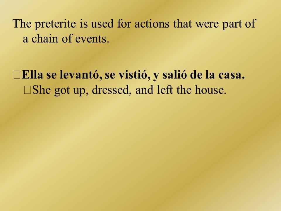 The preterite is used for actions that were part of a chain of events. Ella se levantó, se vistió, y salió de la casa. She got up, dressed, and left t