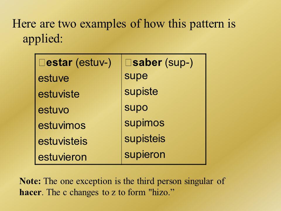 Here are two examples of how this pattern is applied: estar (estuv-) estuve estuviste estuvo estuvimos estuvisteis estuvieron saber (sup-) supe supist