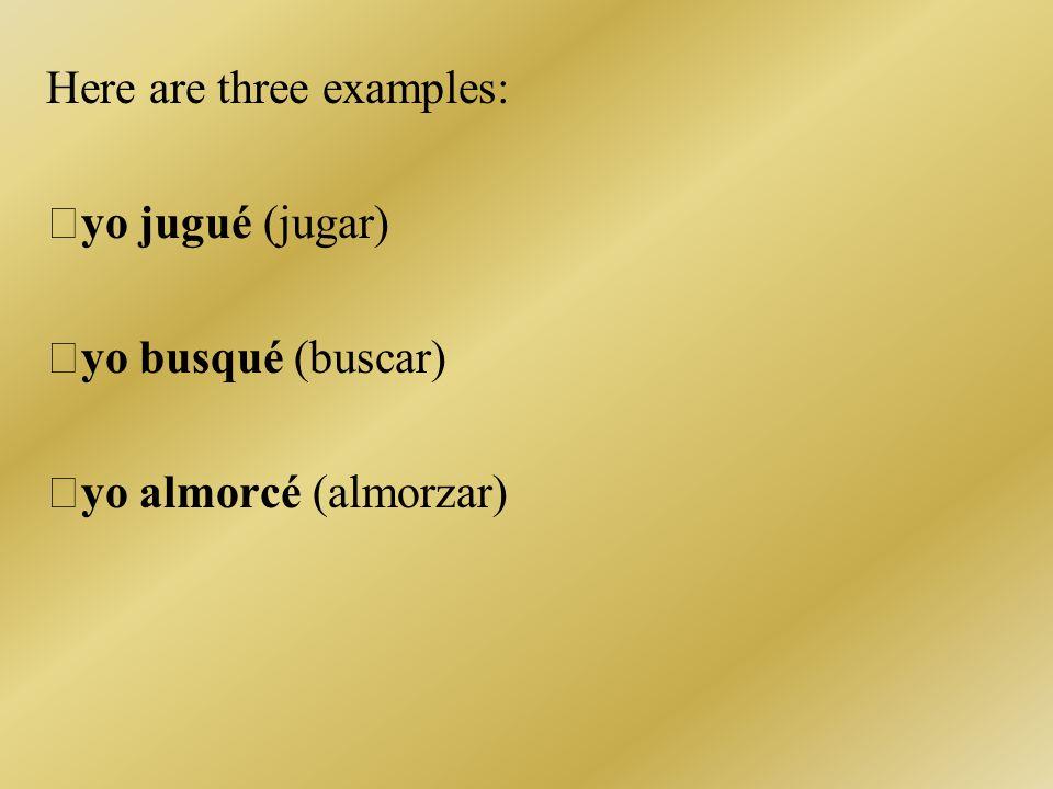 Here are three examples: yo jugué (jugar) yo busqué (buscar) yo almorcé (almorzar)