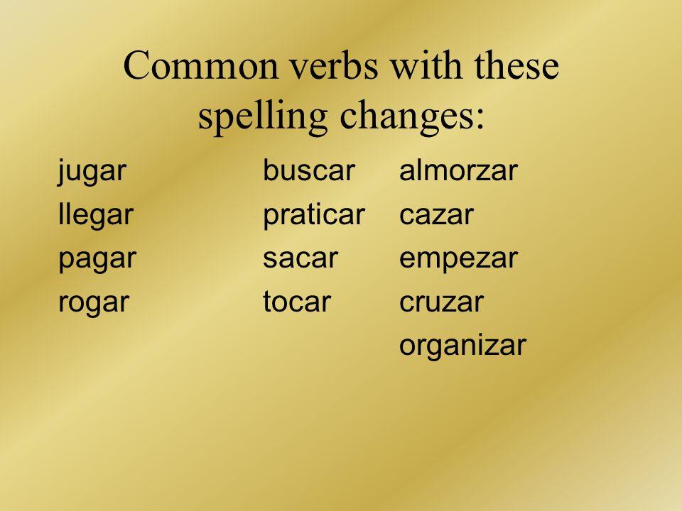 Common verbs with these spelling changes: jugar buscaralmorzar llegarpraticarcazar pagarsacarempezar rogartocarcruzar organizar