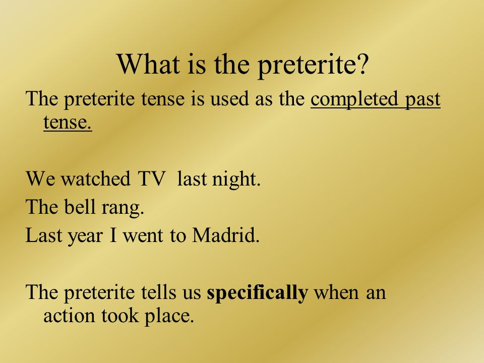 What is the preterite? The preterite tense is used as the completed past tense. We watched TV last night. The bell rang. Last year I went to Madrid. T
