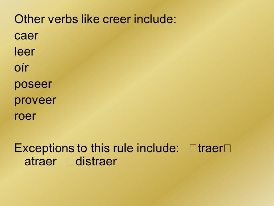 Other verbs like creer include: caer leer oír poseer proveer roer Exceptions to this rule include: traer atraer distraer