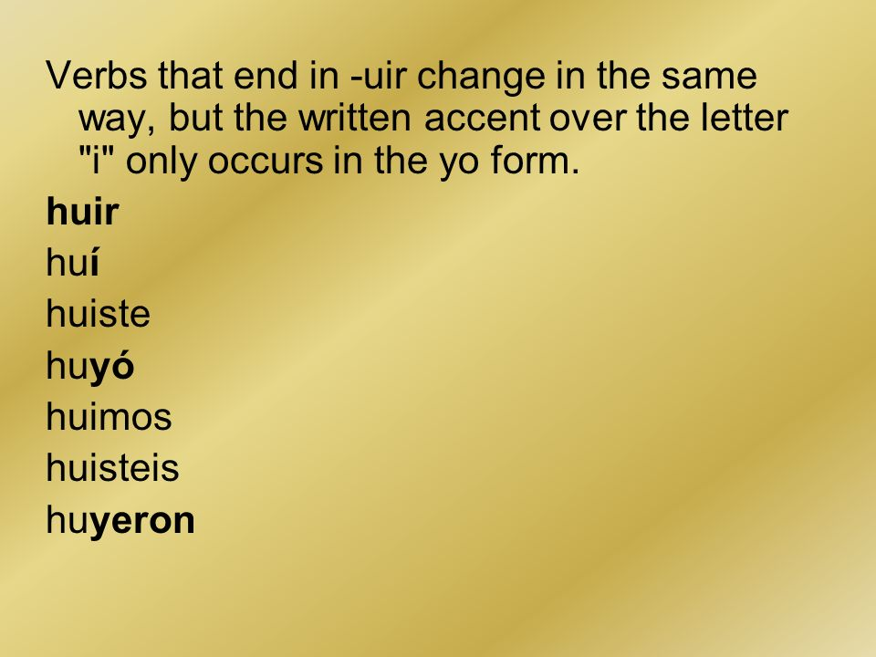 Verbs that end in -uir change in the same way, but the written accent over the letter