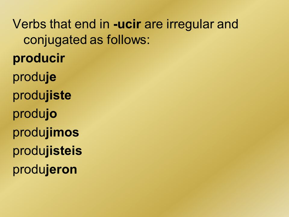 Verbs that end in -ucir are irregular and conjugated as follows: producir produje produjiste produjo produjimos produjisteis produjeron