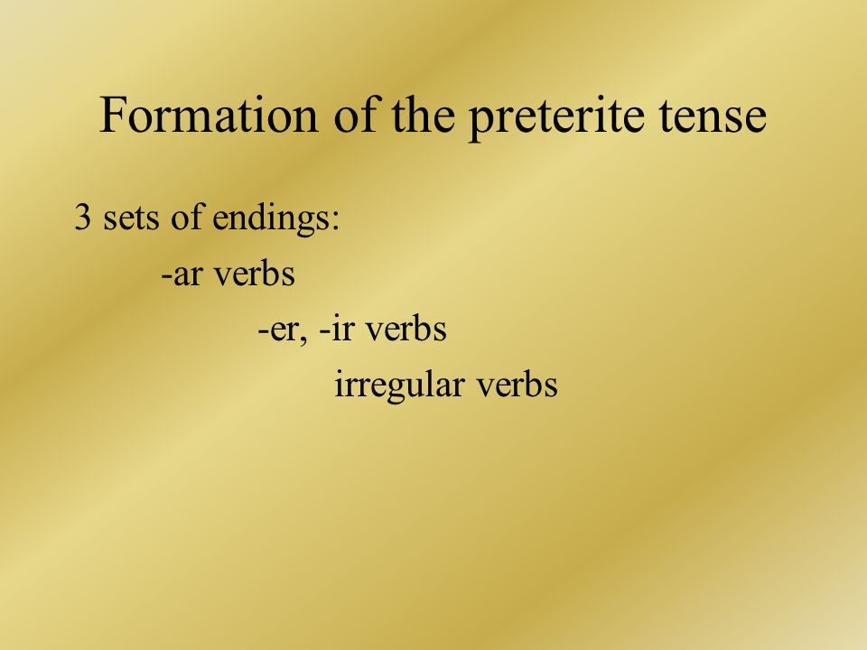 Formation of the preterite tense 3 sets of endings: -ar verbs -er, -ir verbs irregular verbs