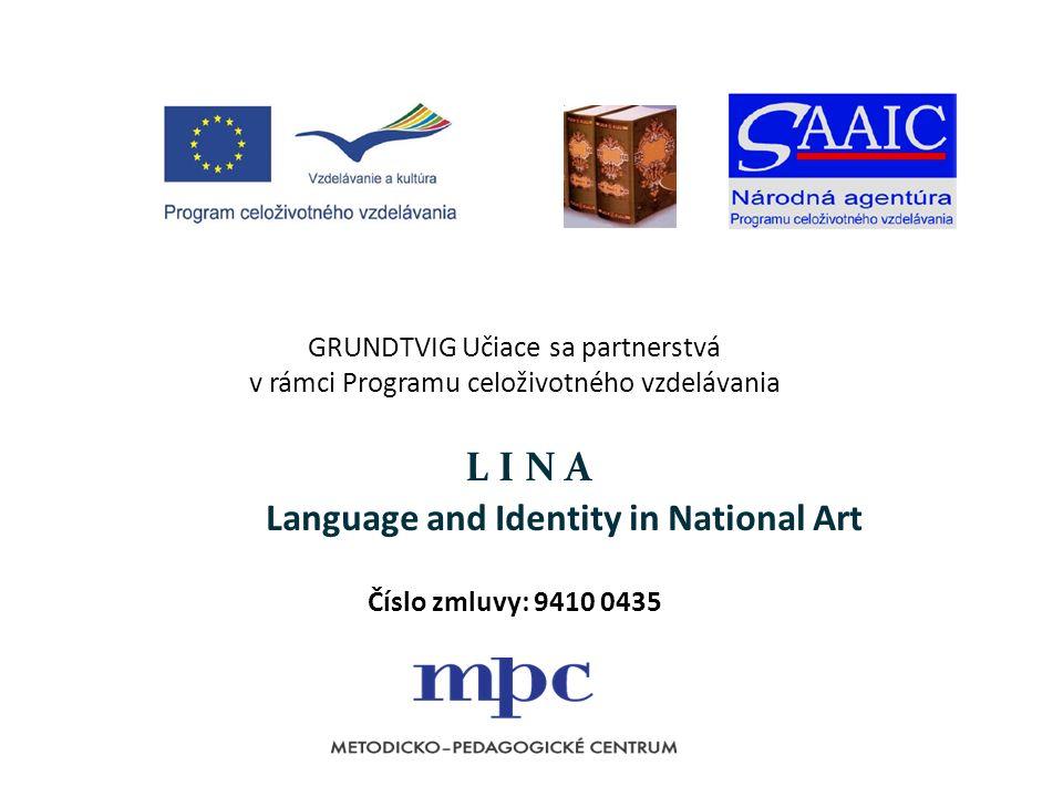 GRUNDTVIG Učiace sa partnerstvá v rámci Programu celoživotného vzdelávania L I N A Language and Identity in National Art Číslo zmluvy: 9410 0435
