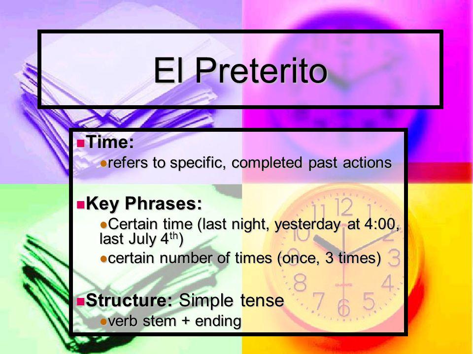 El Preterito Time: Time: refers to specific, completed past actions refers to specific, completed past actions Key Phrases: Key Phrases: Certain time