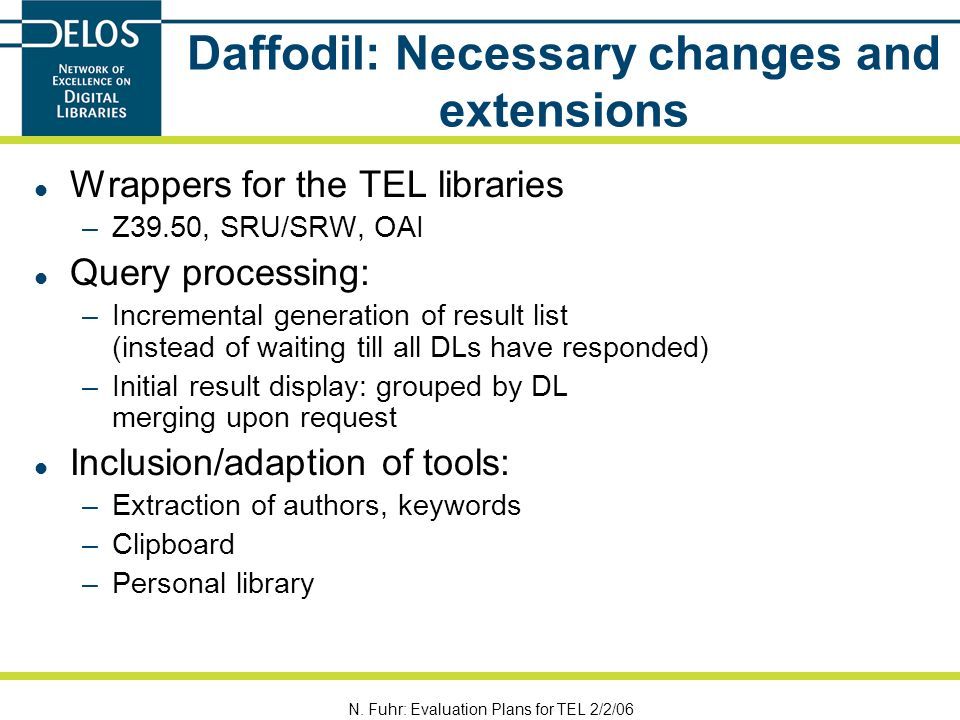 N. Fuhr: Evaluation Plans for TEL 2/2/06 Daffodil: Necessary changes and extensions Wrappers for the TEL libraries –Z39.50, SRU/SRW, OAI Query process
