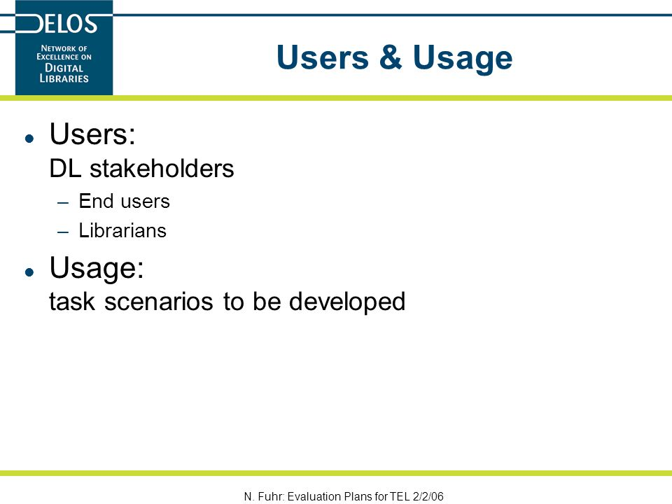 N. Fuhr: Evaluation Plans for TEL 2/2/06 Users & Usage Users: DL stakeholders –End users –Librarians Usage: task scenarios to be developed