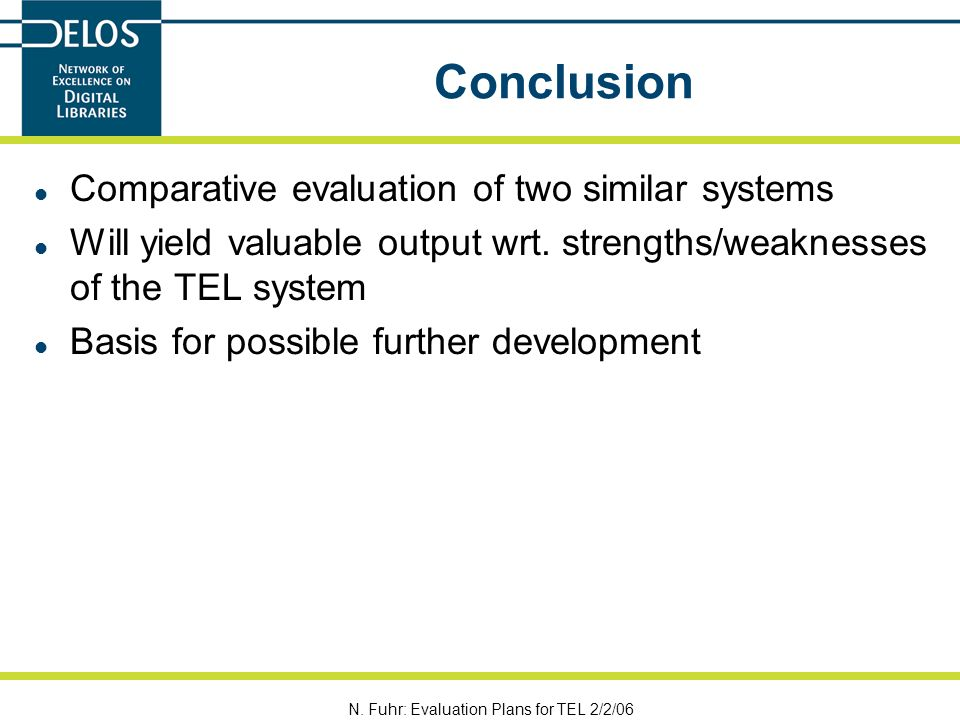 N. Fuhr: Evaluation Plans for TEL 2/2/06 Conclusion Comparative evaluation of two similar systems Will yield valuable output wrt. strengths/weaknesses