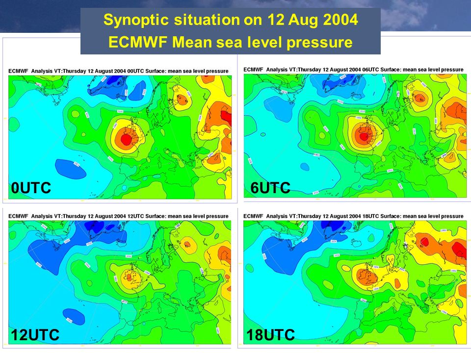 Synoptic situation on 12 Aug 2004 ECMWF Mean sea level pressure 12UTC18UTC 6UTC0UTC