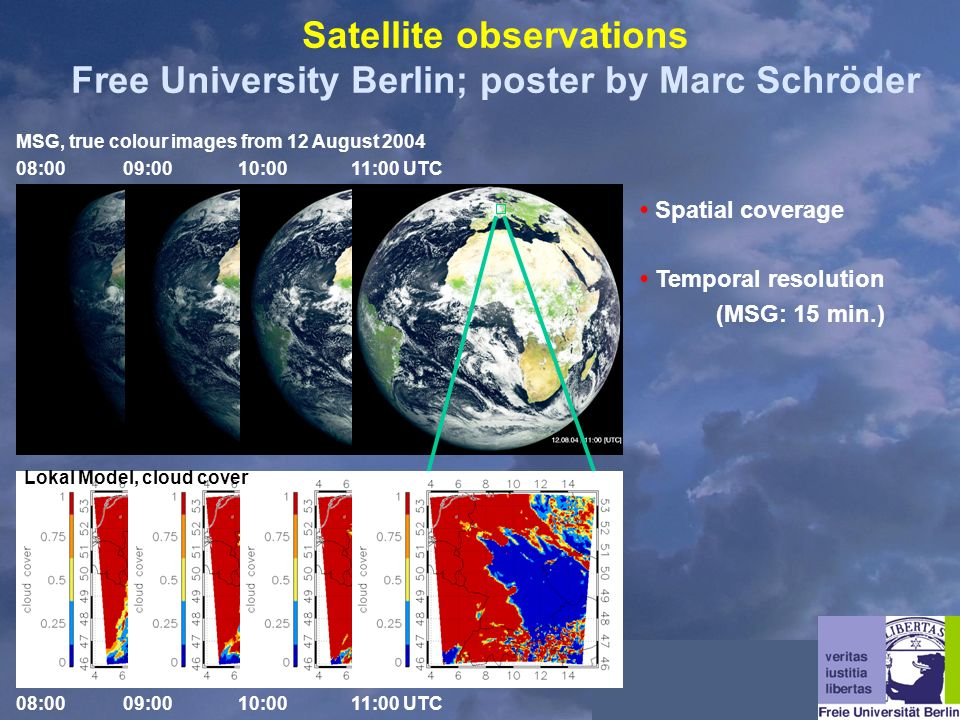 MSG, true colour images from 12 August 2004 08:00 09:00 10:00 11:00 UTC Spatial coverage Temporal resolution (MSG: 15 min.) Satellite observations Free University Berlin; poster by Marc Schröder Lokal Model, cloud cover