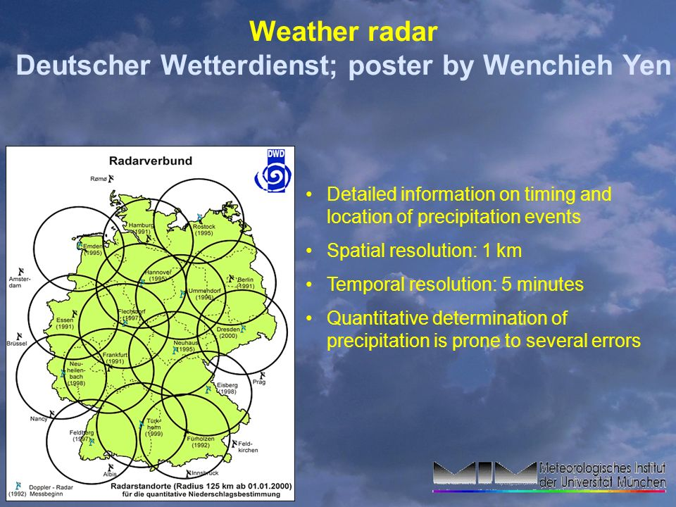 Weather radar Deutscher Wetterdienst; poster by Wenchieh Yen Detailed information on timing and location of precipitation events Spatial resolution: 1 km Temporal resolution: 5 minutes Quantitative determination of precipitation is prone to several errors
